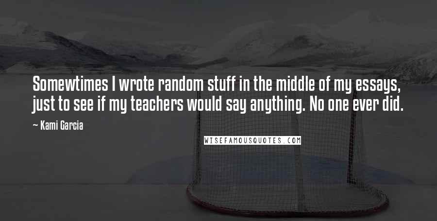 Kami Garcia quotes: Somewtimes I wrote random stuff in the middle of my essays, just to see if my teachers would say anything. No one ever did.