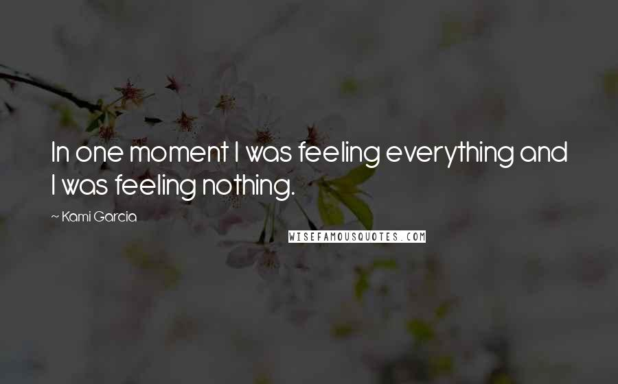 Kami Garcia quotes: In one moment I was feeling everything and I was feeling nothing.