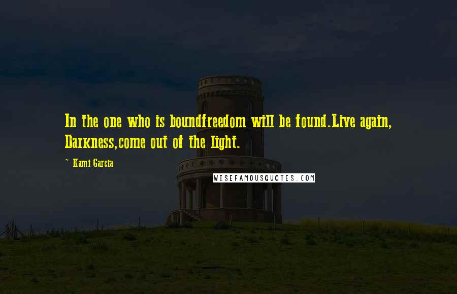Kami Garcia quotes: In the one who is boundfreedom will be found.Live again, Darkness,come out of the light.