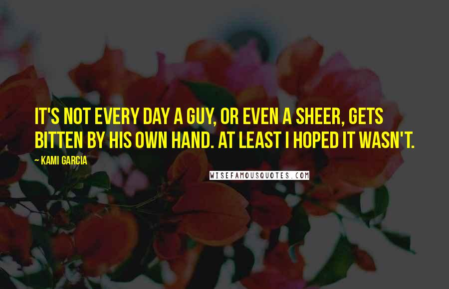 Kami Garcia quotes: It's not every day a guy, or even a Sheer, gets bitten by his own hand. At least I hoped it wasn't.