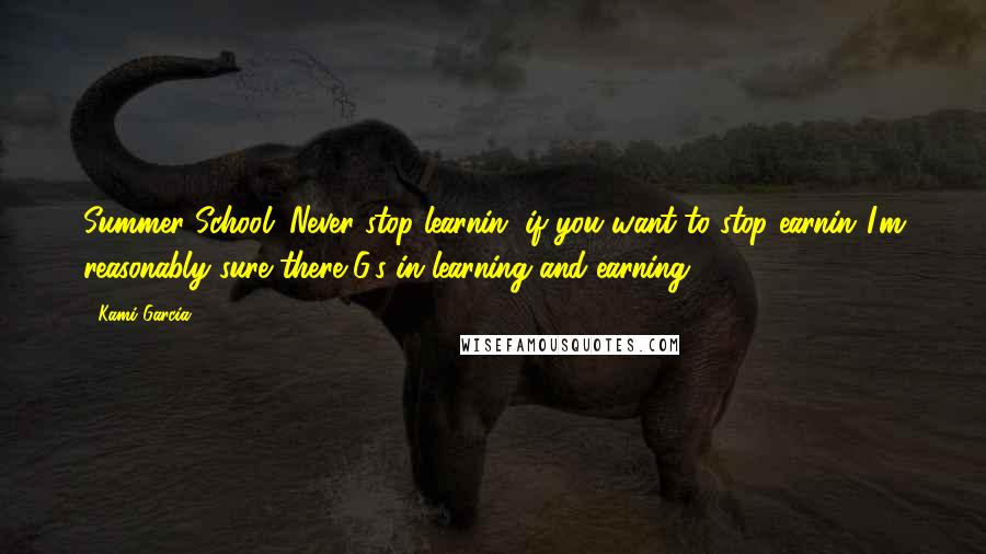 Kami Garcia quotes: Summer School: Never stop learnin' if you want to stop earnin'.I'm reasonably sure there G's in learning and earning.