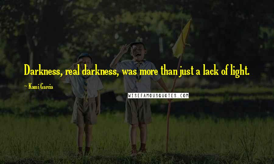 Kami Garcia quotes: Darkness, real darkness, was more than just a lack of light.