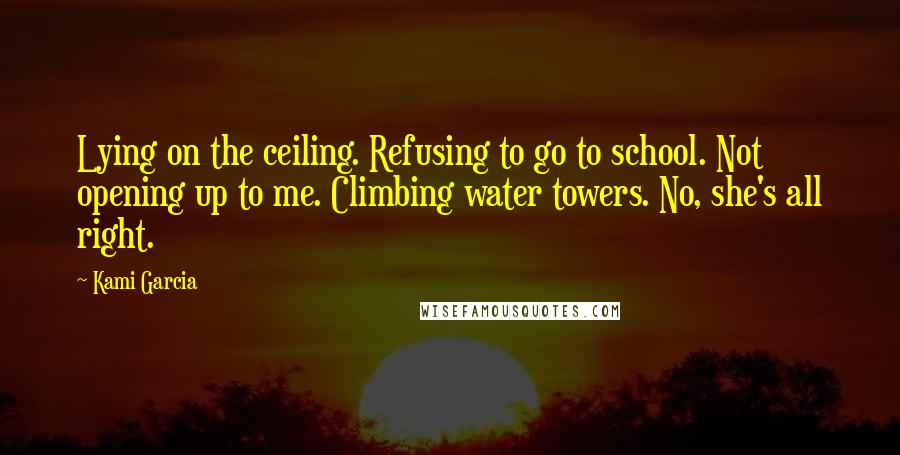 Kami Garcia quotes: Lying on the ceiling. Refusing to go to school. Not opening up to me. Climbing water towers. No, she's all right.