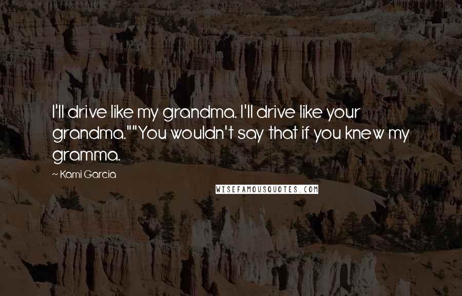 "Kami Garcia quotes: I'll drive like my grandma. I'll drive like your grandma.""""You wouldn't say that if you knew my gramma."
