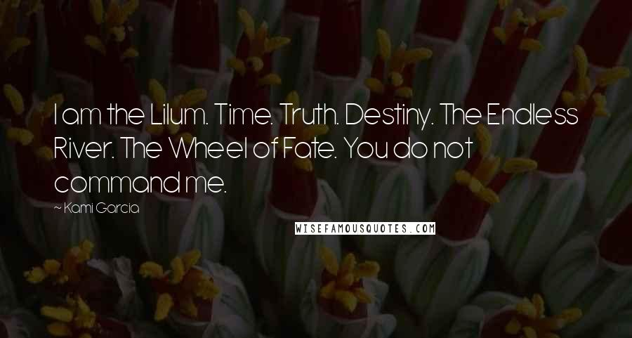 Kami Garcia quotes: I am the Lilum. Time. Truth. Destiny. The Endless River. The Wheel of Fate. You do not command me.