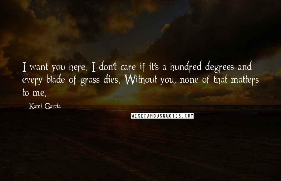 Kami Garcia quotes: I want you here. I don't care if it's a hundred degrees and every blade of grass dies. Without you, none of that matters to me.