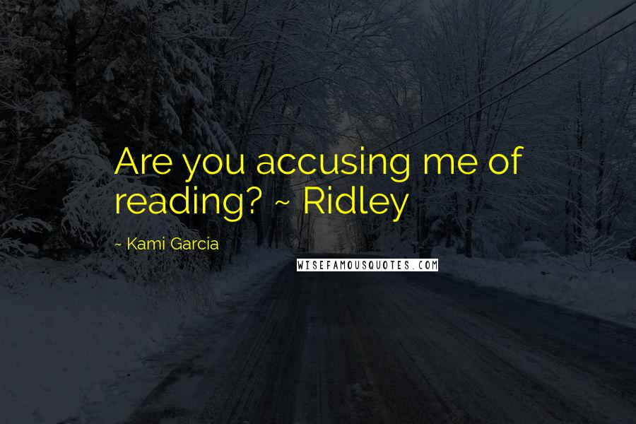 Kami Garcia quotes: Are you accusing me of reading? ~ Ridley