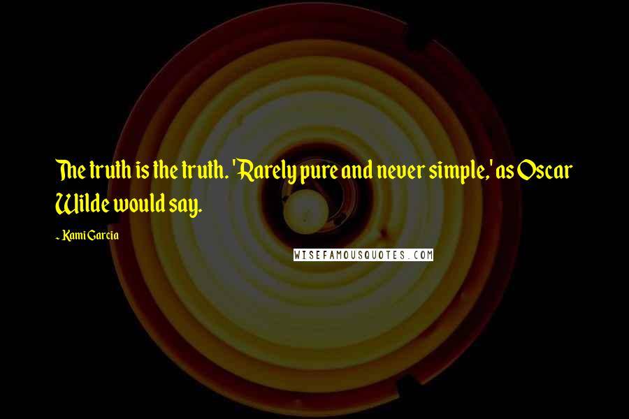 Kami Garcia quotes: The truth is the truth. 'Rarely pure and never simple,' as Oscar Wilde would say.