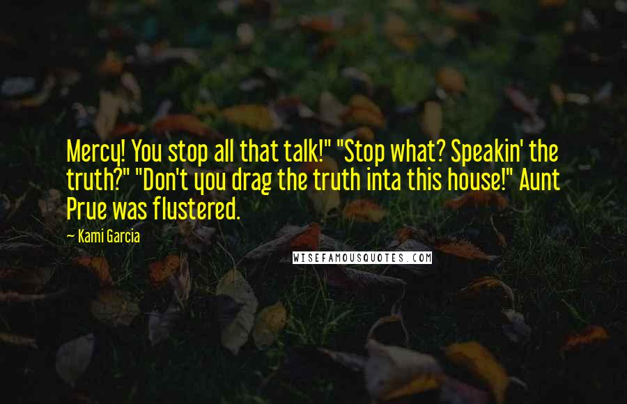 """Kami Garcia quotes: Mercy! You stop all that talk!"""" """"Stop what? Speakin' the truth?"""" """"Don't you drag the truth inta this house!"""" Aunt Prue was flustered."""