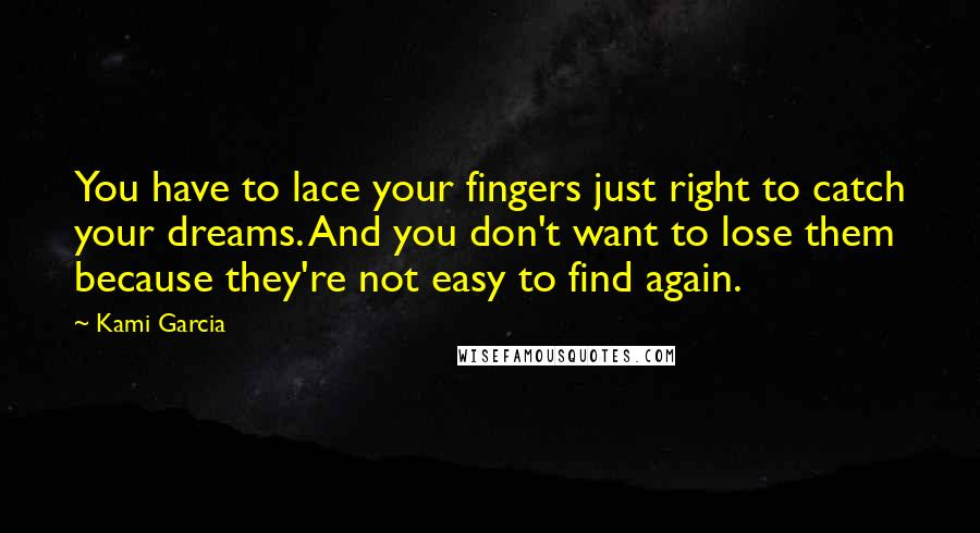 Kami Garcia quotes: You have to lace your fingers just right to catch your dreams. And you don't want to lose them because they're not easy to find again.