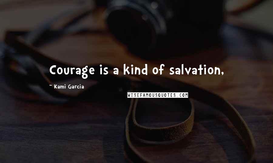 Kami Garcia quotes: Courage is a kind of salvation,