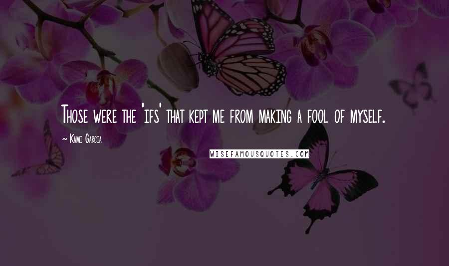 Kami Garcia quotes: Those were the 'ifs' that kept me from making a fool of myself.
