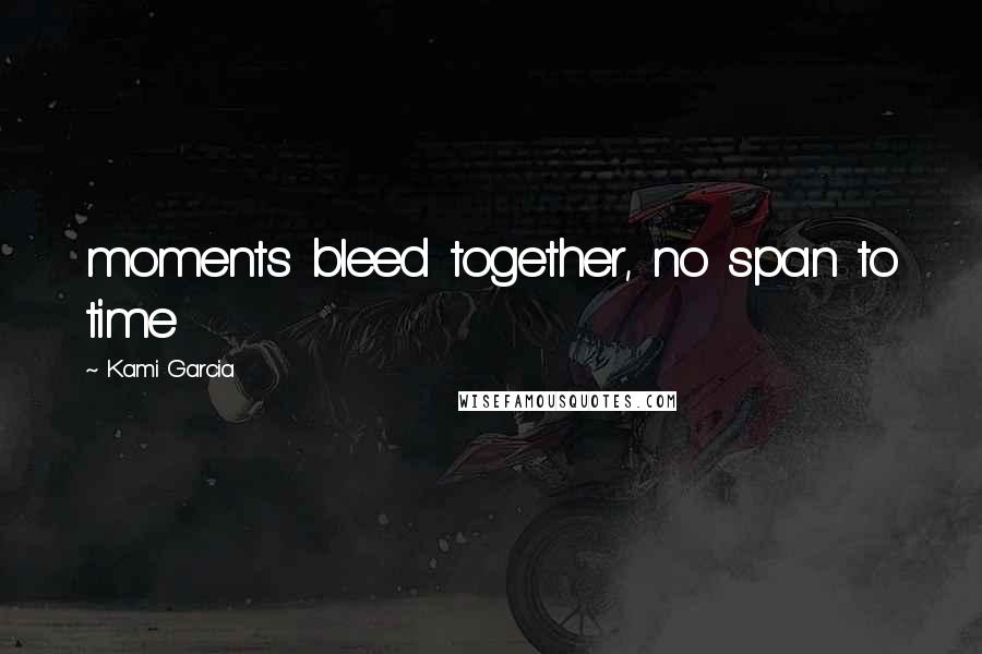 Kami Garcia quotes: moments bleed together, no span to time