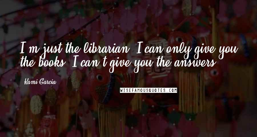 Kami Garcia quotes: I'm just the librarian. I can only give you the books. I can't give you the answers.