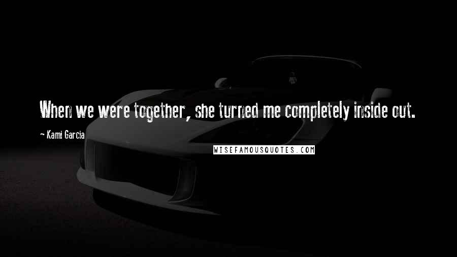 Kami Garcia quotes: When we were together, she turned me completely inside out.