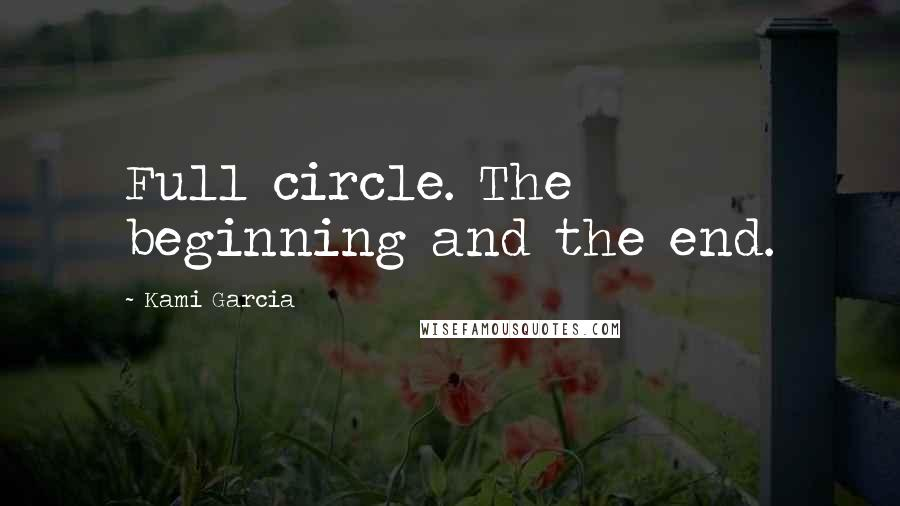Kami Garcia quotes: Full circle. The beginning and the end.