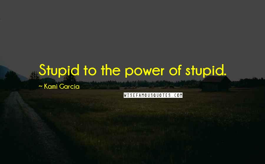 Kami Garcia quotes: Stupid to the power of stupid.