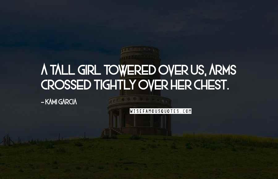 Kami Garcia quotes: A tall girl towered over us, arms crossed tightly over her chest.