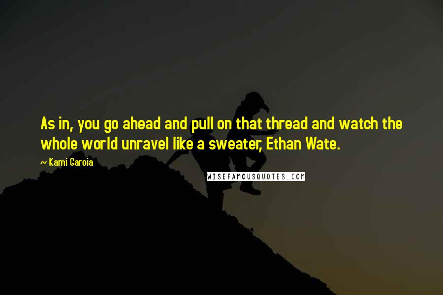 Kami Garcia quotes: As in, you go ahead and pull on that thread and watch the whole world unravel like a sweater, Ethan Wate.