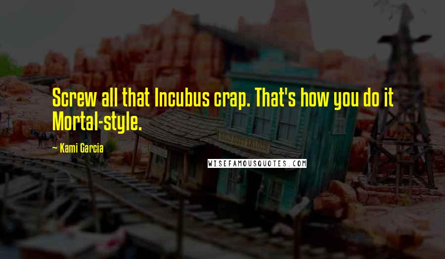 Kami Garcia quotes: Screw all that Incubus crap. That's how you do it Mortal-style.