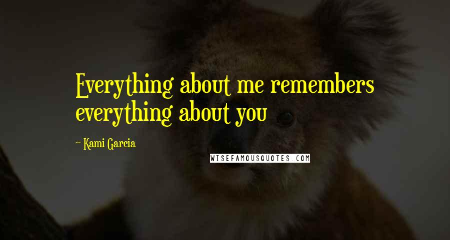 Kami Garcia quotes: Everything about me remembers everything about you