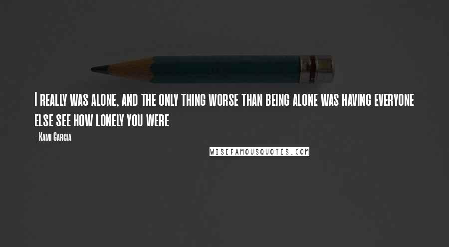 Kami Garcia quotes: I really was alone, and the only thing worse than being alone was having everyone else see how lonely you were