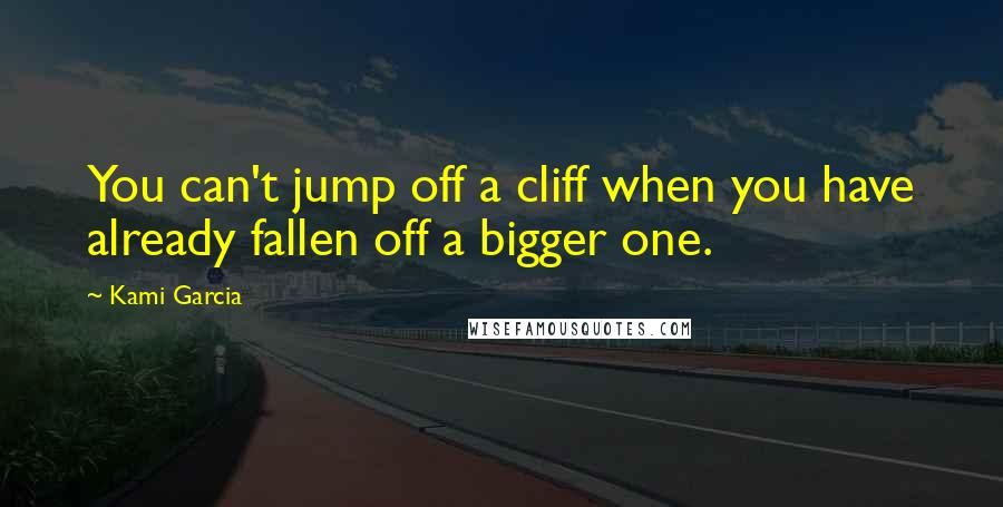 Kami Garcia quotes: You can't jump off a cliff when you have already fallen off a bigger one.