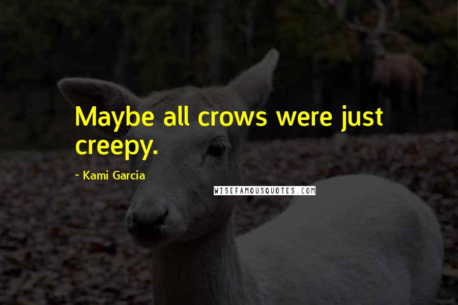 Kami Garcia quotes: Maybe all crows were just creepy.
