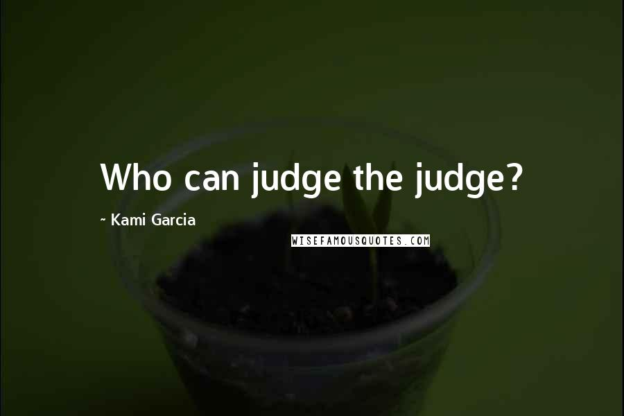 Kami Garcia quotes: Who can judge the judge?