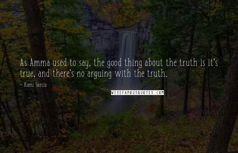 Kami Garcia quotes: As Amma used to say, the good thing about the truth is it's true, and there's no arguing with the truth.