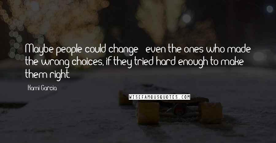 Kami Garcia quotes: Maybe people could change - even the ones who made the wrong choices, if they tried hard enough to make them right.