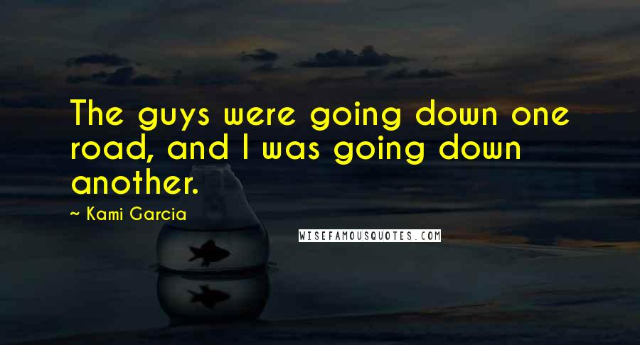 Kami Garcia quotes: The guys were going down one road, and I was going down another.
