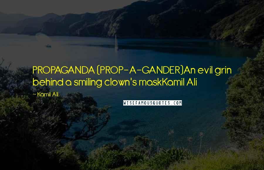 Kamil Ali quotes: PROPAGANDA (PROP-A-GANDER)An evil grin behind a smiling clown's maskKamil Ali
