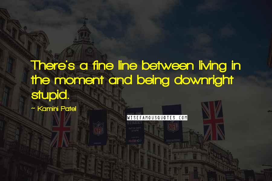 Kamini Patel quotes: There's a fine line between living in the moment and being downright stupid.