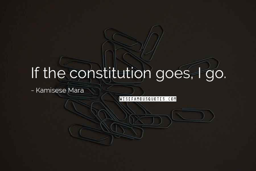 Kamisese Mara quotes: If the constitution goes, I go.