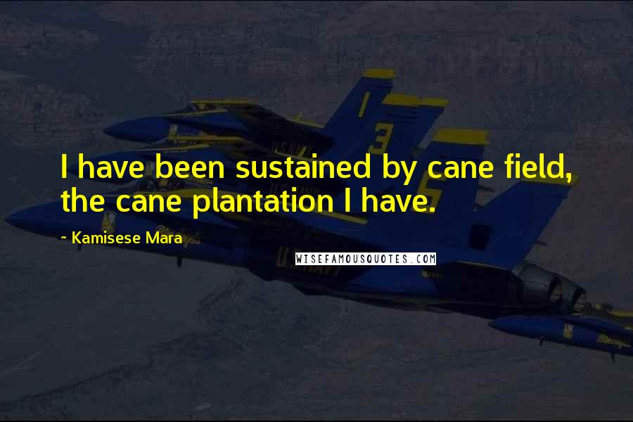Kamisese Mara quotes: I have been sustained by cane field, the cane plantation I have.