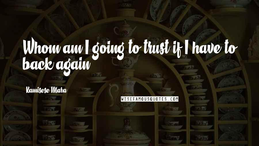 Kamisese Mara quotes: Whom am I going to trust if I have to back again.