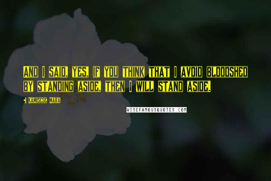 Kamisese Mara quotes: And I said, yes, if you think that I avoid bloodshed by standing aside, then I will stand aside.