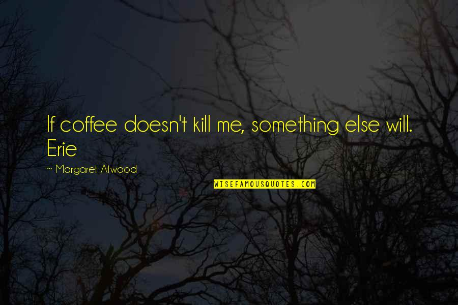 Kamite Quotes By Margaret Atwood: If coffee doesn't kill me, something else will.