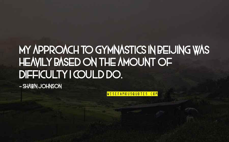 Kanchi Mahaswamigal Quotes By Shawn Johnson: My approach to gymnastics in Beijing was heavily