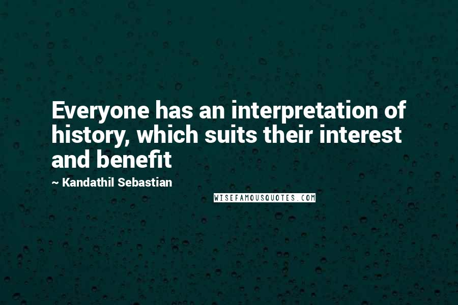 Kandathil Sebastian quotes: Everyone has an interpretation of history, which suits their interest and benefit