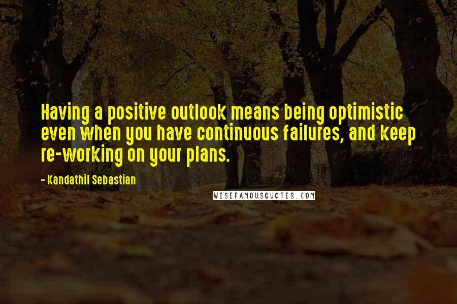 Kandathil Sebastian quotes: Having a positive outlook means being optimistic even when you have continuous failures, and keep re-working on your plans.