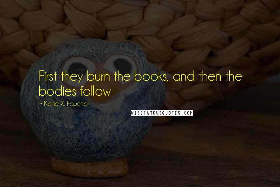 Kane X. Faucher quotes: First they burn the books, and then the bodies follow