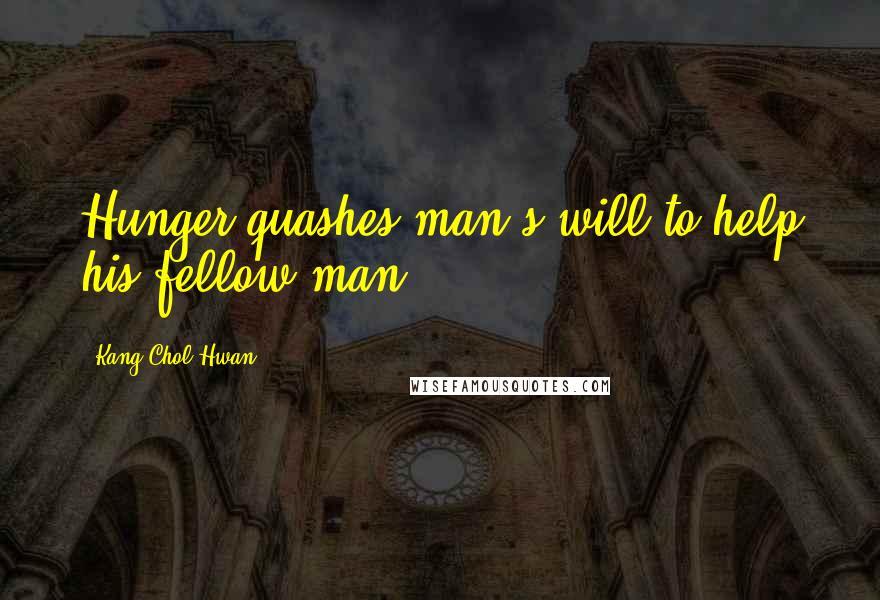 Kang Chol-Hwan quotes: Hunger quashes man's will to help his fellow man.