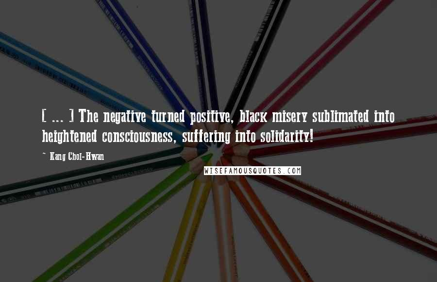 Kang Chol-Hwan quotes: [ ... ] The negative turned positive, black misery sublimated into heightened consciousness, suffering into solidarity!