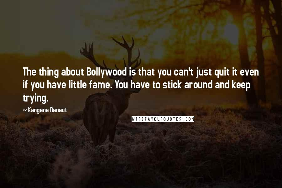 Kangana Ranaut quotes: The thing about Bollywood is that you can't just quit it even if you have little fame. You have to stick around and keep trying.