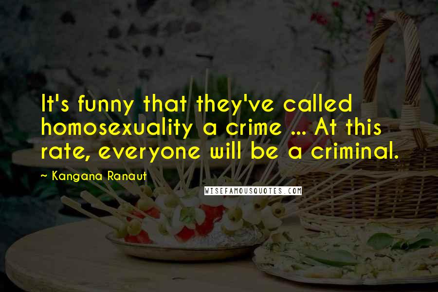 Kangana Ranaut quotes: It's funny that they've called homosexuality a crime ... At this rate, everyone will be a criminal.
