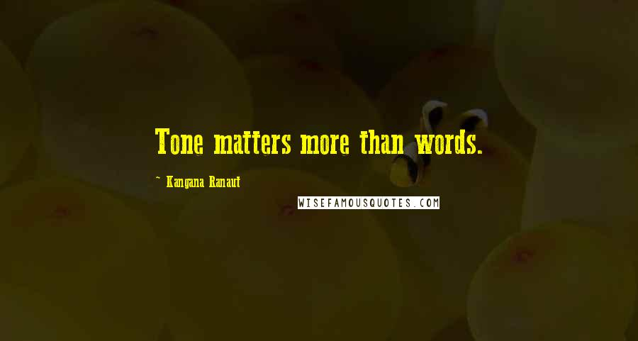 Kangana Ranaut quotes: Tone matters more than words.