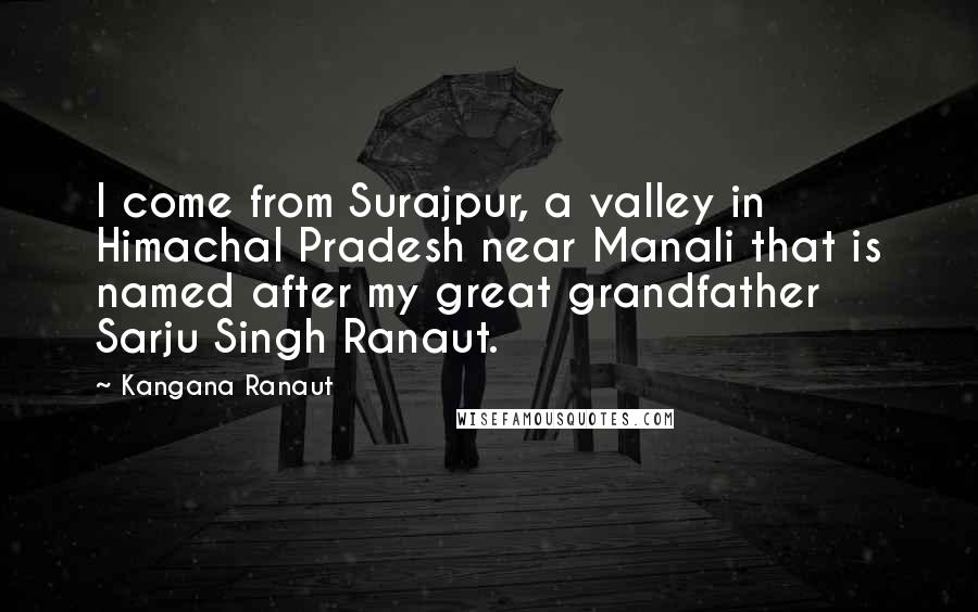 Kangana Ranaut quotes: I come from Surajpur, a valley in Himachal Pradesh near Manali that is named after my great grandfather Sarju Singh Ranaut.
