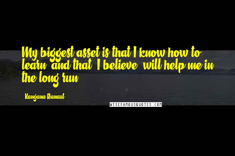 Kangana Ranaut quotes: My biggest asset is that I know how to learn, and that, I believe, will help me in the long run.